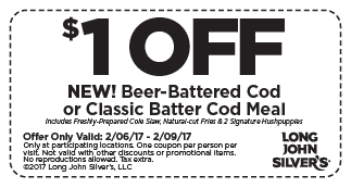 $1 OFF NEW! Beer-Battered Cod or Classic Cod Meal. Includes Freshly-Prepared Cole Slaw, Natural-cut Fries & 2 Signature Hushpuppies Offer Only Valid: 2/06/17 - 2/09/17. Only at participating locations. One coupon per person per visit. Not valid with other discounts or promotional items. No reproductions allowed. Tax Extra. Copyright 2017 Long John Silver's, LLC.